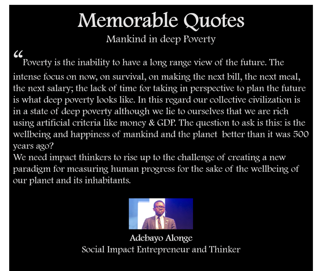 Poverty is the inability to have a long range view of the future. The intense focus on now, on survival, on making the next bill, the next meal, the next salary; the lack of time for taking in perspective to plan the future is what deep poverty looks like. In this regard our collective civilization is in a state of deep poverty although we lie to ourselves that we are rich using artificial criteria like money & GDP. The question to ask is this: is the wellbeing and happiness of mankind and the planet  better than it was 500 years ago? We need impact thinkers to rise up to the challenge of creating a new paradigm for measuring human progress for the sake of the wellbeing of our planet and its inhabitants.